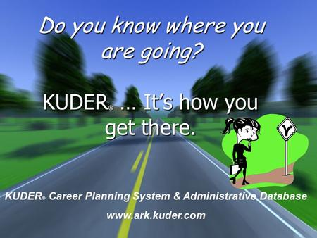 Do you know where you are going? KUDER ® … It's how you get there. KUDER ® Career Planning System & Administrative Database www.ark.kuder.com.