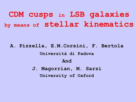 CDM cusps in LSB galaxies by means of stellar kinematics A.Pizzella, E.M.Corsini, F. Bertola Università di Padova And J. Magorrian, M. Sarzi University.
