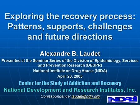 1 Exploring the recovery process: Patterns, supports, challenges and future directions Alexandre B. Laudet Presented at the Seminar Series of the Division.