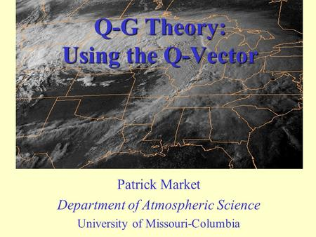 Q-G Theory: Using the Q-Vector Patrick Market Department of Atmospheric Science University of Missouri-Columbia.