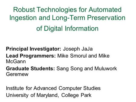 Robust Technologies for Automated Ingestion and Long-Term Preservation of Digital Information Principal Investigator: Joseph JaJa Lead Programmers: Mike.
