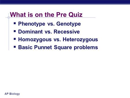 AP Biology What is on the Pre Quiz  Phenotype vs. Genotype  Dominant vs. Recessive  Homozygous vs. Heterozygous  Basic Punnet Square problems.