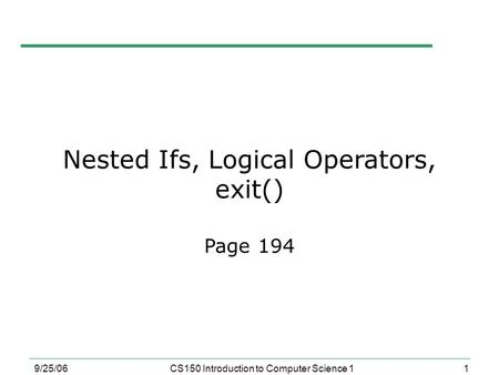 1 9/25/06CS150 Introduction to Computer Science 1 Nested Ifs, Logical Operators, exit() Page 194.