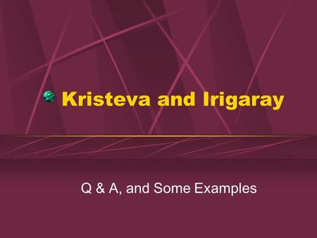 Kristeva and Irigaray Q & A, and Some Examples. Q & A What is feminine writing according to Irigaray? Examples? What is the semiotic for Kristeva? How.
