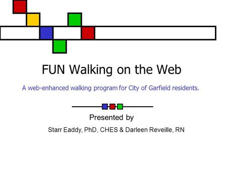 FUN Walking on the Web A web-enhanced walking program for City of Garfield residents. Starr Eaddy, PhD, CHES & Darleen Reveille, RN Presented by.