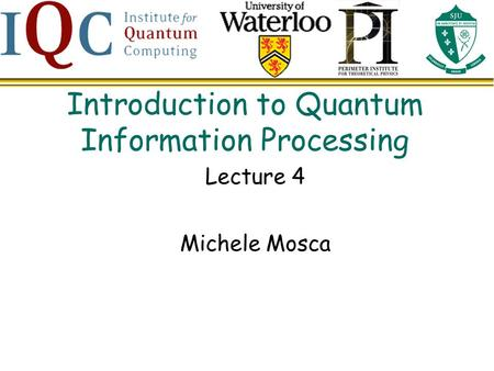 Introduction to Quantum Information Processing Lecture 4 Michele Mosca.