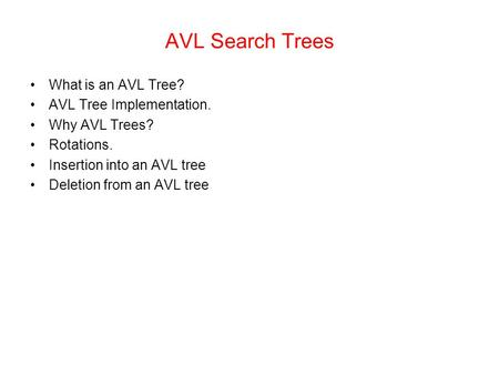 AVL Search Trees What is an AVL Tree? AVL Tree Implementation. Why AVL Trees? Rotations. Insertion into an AVL tree Deletion from an AVL tree.