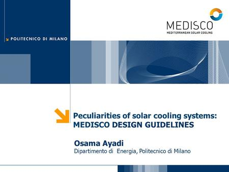 Peculiarities of <strong>solar</strong> cooling systems: MEDISCO DESIGN GUIDELINES Osama Ayadi Dipartimento di Energia, Politecnico di Milano.