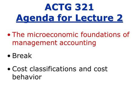 The microeconomic foundations of management accounting Break Cost classifications and cost behavior ACTG 321 Agenda for Lecture 2.