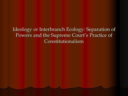 Ideology or Interbranch Ecology: Separation of Powers and the Supreme Court's Practice of Constitutionalism.