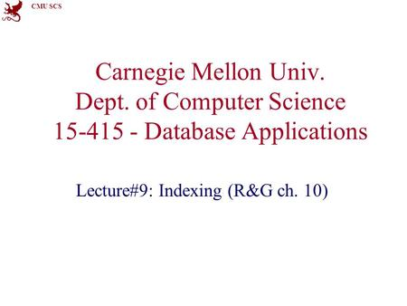 CMU SCS Carnegie Mellon Univ. Dept. of Computer Science 15-415 - Database Applications Lecture#9: Indexing (R&G ch. 10)