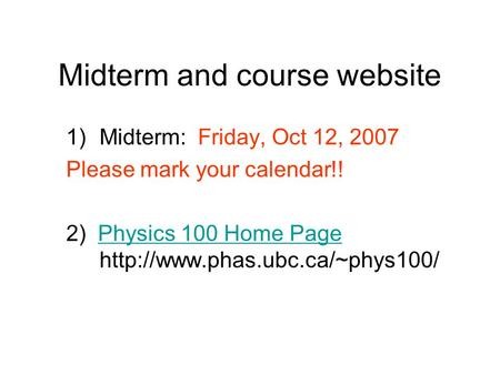 Midterm and course website 1)Midterm: Friday, Oct 12, 2007 Please mark your calendar!! 2) Physics 100 Home Page