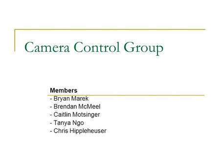 Camera Control Group Members - Bryan Marek - Brendan McMeel - Caitlin Motsinger - Tanya Ngo - Chris Hippleheuser.