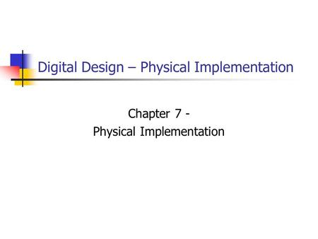 Digital Design – Physical Implementation Chapter 7 - Physical Implementation.