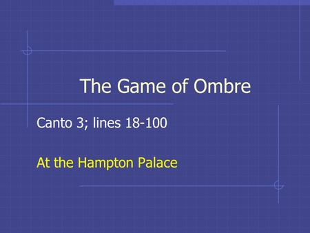 The Game of Ombre Canto 3; lines 18-100 At the Hampton Palace.
