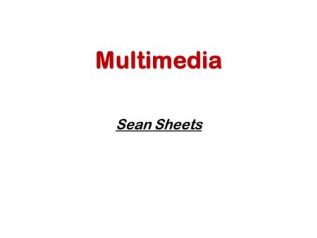 Multimedia Sean Sheets. Introduction to Multimedia What is Computer Multimedia? Use of computers to present text, graphics, video, animation, and sound.