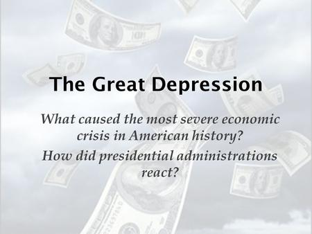 The Great Depression What caused the most severe economic crisis in American history? How did presidential administrations react?