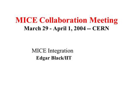MICE Collaboration Meeting March 29 - April 1, 2004 -- CERN MICE Integration Edgar Black/IIT March17-1-007 Room.