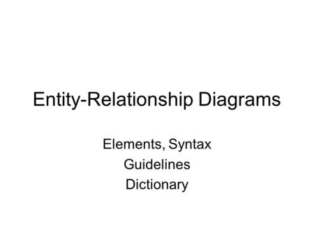 Entity-Relationship Diagrams Elements, Syntax Guidelines Dictionary.