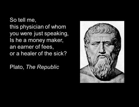 So tell me, this physician of whom you were just speaking, Is he a money maker, an earner of fees, or a healer of the sick? Plato, The Republic.