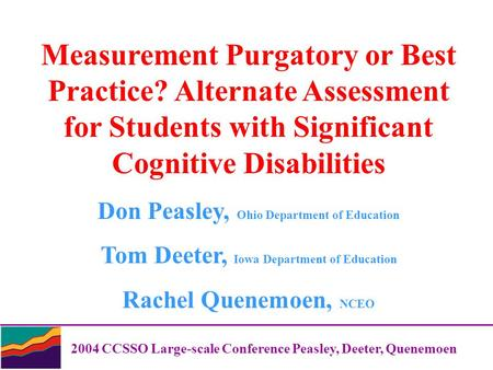 2004 CCSSO Large-scale Conference Peasley, Deeter, Quenemoen Measurement Purgatory or Best Practice? Alternate Assessment for Students with Significant.
