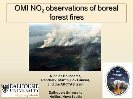 OMI NO 2 observations of boreal forest fires Nicolas Bousserez, Randall V. Martin, Lok Lamsal, and the ARCTAS team Dalhousie University Halifax, Nova Scotia.
