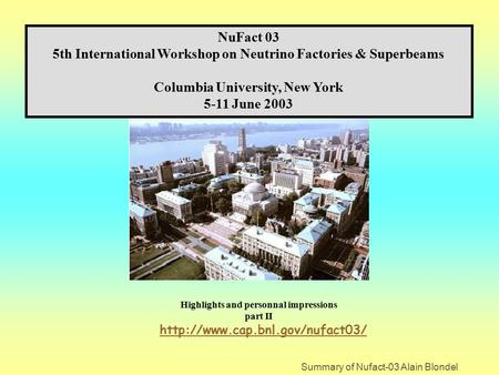 Summary of Nufact-03 Alain Blondel NuFact 03 5th International Workshop on Neutrino Factories & Superbeams Columbia University, New York 5-11 June 2003.