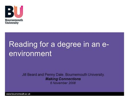 Www.bournemouth.ac.uk Reading for a degree in an e- environment Jill Beard and Penny Dale. Bournemouth University. Making Connections 6 November 2008.