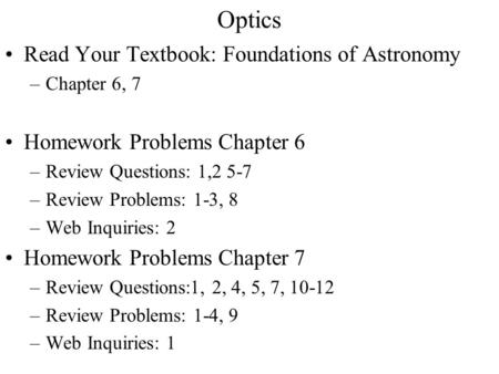 Optics Read Your Textbook: Foundations of Astronomy –Chapter 6, 7 Homework Problems Chapter 6 –Review Questions: 1,2 5-7 –Review Problems: 1-3, 8 –Web.