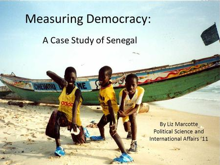 Measuring Democracy: A Case Study of Senegal By Liz Marcotte Political Science and International Affairs '11.