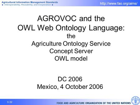 1/ 22 AGROVOC and the OWL Web Ontology Language: the Agriculture Ontology Service Concept Server OWL model DC 2006 Mexico, 4 October.