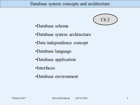 Database system concepts and architecture Winter 2007Ron McFadyen ACS-39021 Database schema Database system architecture Data independence concept Database.