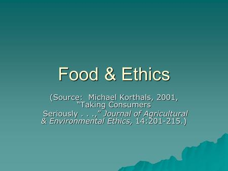 "Food & Ethics (Source: Michael Korthals, 2001, ""Taking Consumers Seriously...,"" Journal of Agricultural & Environmental Ethics, 14:201-215.) Seriously...,"""
