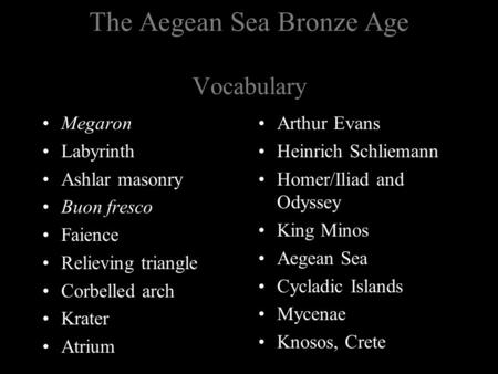 The Aegean Sea Bronze Age Vocabulary Megaron Labyrinth Ashlar masonry Buon fresco Faience Relieving triangle Corbelled arch Krater Atrium Arthur Evans.