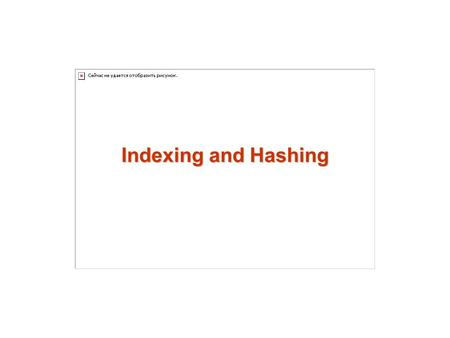 Indexing and Hashing. 2 Basic Concepts Ordered Indices B + -Tree Index Files B-Tree Index Files Static Hashing Dynamic Hashing Comparison of Ordered Indexing.