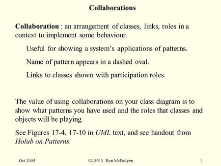 Oct 200592.3913 Ron McFadyen1 Collaborations Collaboration : an arrangement of classes, links, roles in a context to implement some behaviour. Useful for.