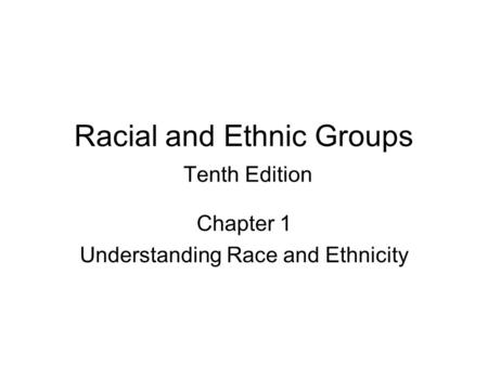 Racial and Ethnic Groups Tenth Edition Chapter 1 Understanding Race and Ethnicity.