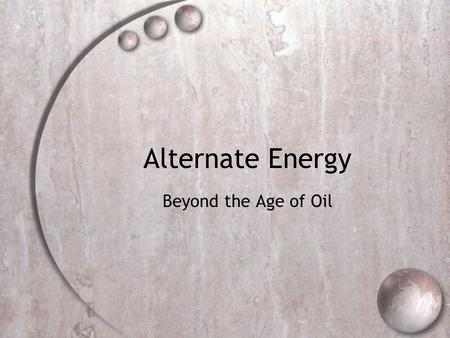 Alternate Energy Beyond the Age of Oil. Remember…. Needs to be versatile: Heat Electricity Generation Transportation (Internal combustion or other)