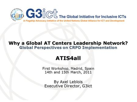 Why a Global AT Centers Leadership Network? Global Perspectives on CRPD Implementation ATIS4all First Workshop, Madrid, Spain 14th and 15th March, 2011.
