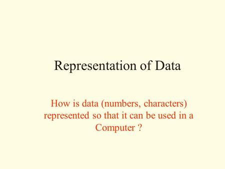 Representation of Data How is data (numbers, characters) represented so that it can be used in a Computer ?