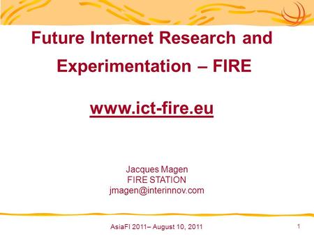 1 Future Internet Research and Experimentation – FIRE  Jacques Magen FIRE STATION AsiaFI 2011– August 10, 2011.