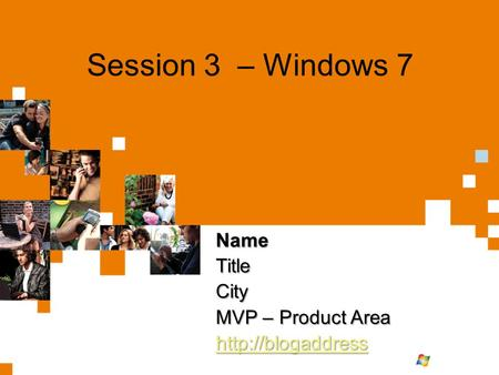 Session 3 – Windows 7 NameTitleCity MVP – Product Area