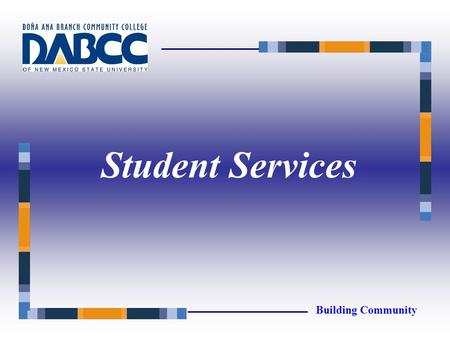 Student Services Building Community. Academic Advising Admissions Counseling/Services for Students with Disabilities Financial Aid Registration Building.