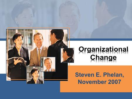 Steven E. Phelan, November 2007. Friday Why change? Top down approaches to change Resistance to change Cases Saturday Bottom up approaches Merger plan.