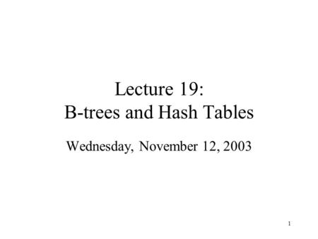 1 Lecture 19: B-trees and Hash Tables Wednesday, November 12, 2003.