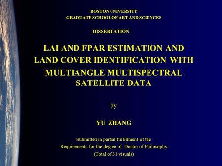 BOSTON UNIVERSITY GRADUATE SCHOOL OF ART AND SCIENCES LAI AND FPAR ESTIMATION AND LAND COVER IDENTIFICATION WITH MULTIANGLE MULTISPECTRAL SATELLITE DATA.