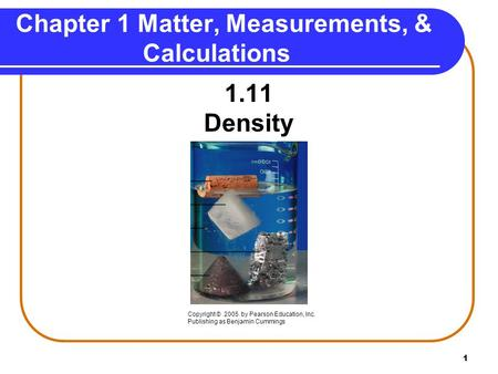 1 1.11 Density Chapter 1 Matter, Measurements, & Calculations Copyright © 2005 by Pearson Education, Inc. Publishing as Benjamin Cummings.