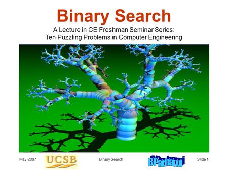 May 2007Binary SearchSlide 1 Binary Search A Lecture in CE Freshman Seminar Series: Ten Puzzling Problems in Computer Engineering.