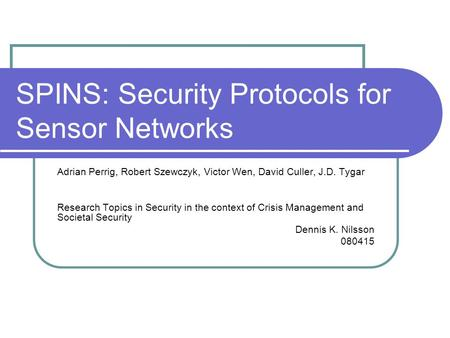 SPINS: Security Protocols for Sensor Networks Adrian Perrig, Robert Szewczyk, Victor Wen, David Culler, J.D. Tygar Research Topics in Security in the context.