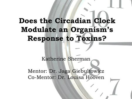 Does the Circadian Clock Modulate an Organism's Response to Toxins? Katherine Sherman Mentor: Dr. Jaga Giebultowicz Co-Mentor: Dr. Louisa Hooven.